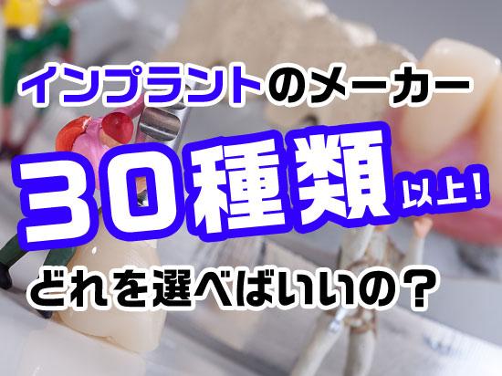 インプラントのメーカー 30種類以上ある中からどれを選べばいいの?