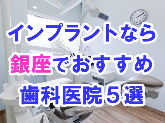 【2020年度版】CTスキャン完備!銀座でインプラント治療するならおすすめの歯科医院5選